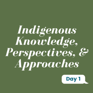Day 1: Indigenous knowledge, perspectives, & Approaches