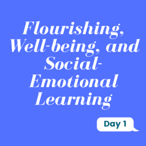 Flourishing, Well-being, and Social-Emotional Learning Day 1
