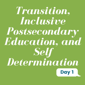 Transition, Inclusive Postsecondary Education, and Self Determination Day 1