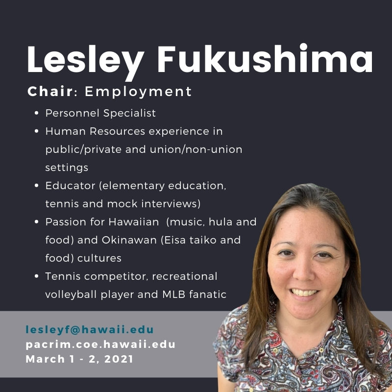 Lesley Fukushima. Chair: Employment. Personnel Specialist. Human Resources experience in public/private and union/non-union settings. Educator (elementary education, tennis and mock interviews). Passion for Hawaiian (music, hula and food) and Okinawan (Eisa taiko and food) cultures. Tennis competitor, recreational volleyball player and MLB fanatic. lesleyf[at]hawaii.edu. pacrim.coe.hawaii.edu March 1 - 2, 2021.